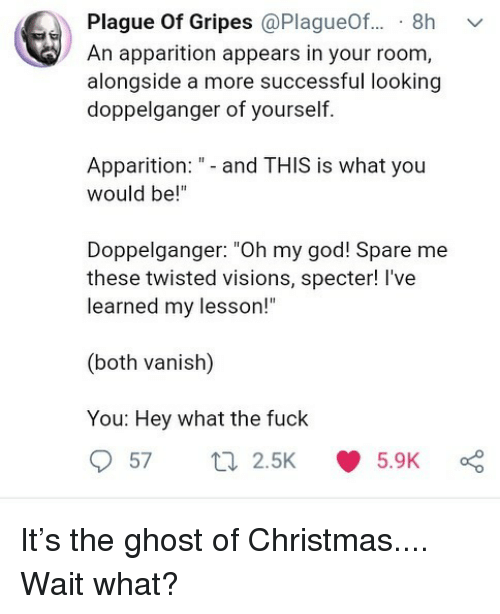 """vanish: Plague Of Gripes @PlagueOf... 8h v  An apparition appears in your room,  alongside a more successful looking  doppelganger of yourself.  Apparition:- and THIS is what you  would be!""""  Doppelganger: """"Oh my god! Spare me  these twisted visions, specter! I've  learned my lesson!""""  (both vanish)  You: Hey what the fuck  572.5K 5.9K It's the ghost of Christmas.... Wait what?"""