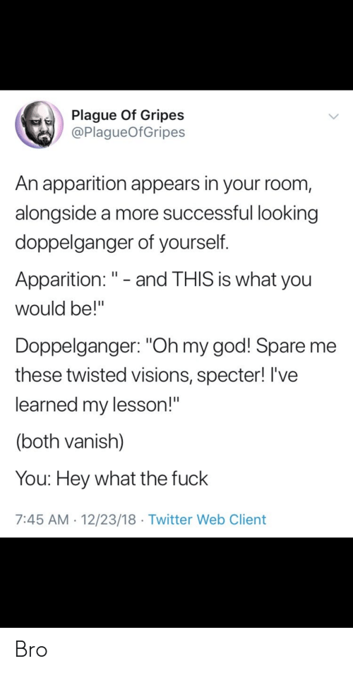 """vanish: Plague Of Gripes  @PlagueOfGripes  An apparition appears in your room,  alongside a more successful looking  doppelganger of yourself.  Apparition: """" - and THIS is what you  would be!""""  Doppelganger: """"Oh my god! Spare me  these twisted visions, specter! I've  learned my lesson!""""  (both vanish)  You: Hey what the fuck  7:45 AM 12/23/18 Twitter Web Client Bro"""