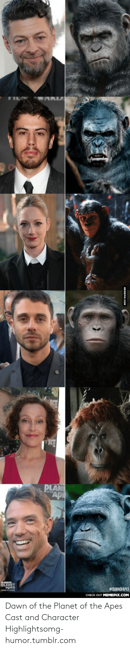 dawn of the planet of the apes: PLAN  ГAp  DAWN  PLANET  APES  NOW PLAVING  #DAWNOFAPES  CHECK OUT MEMEPIX.COM  MEMEPIX.COM Dawn of the Planet of the Apes Cast and Character Highlightsomg-humor.tumblr.com