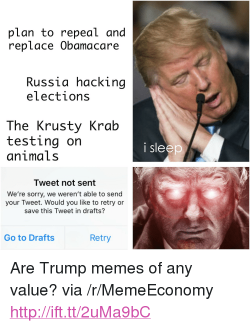 """Trump Memes: plan to repeal and  replace Obamacare  Russia hacking  elections  The Krusty Krab  testing on  animaLs  i sleep  Tweet not sent  We're sorry, we weren't able to send  your Tweet. Would you like to retry or  save this Tweet in drafts?  Go to Drafts  Retry <p>Are Trump memes of any value? via /r/MemeEconomy <a href=""""http://ift.tt/2uMa9bC"""">http://ift.tt/2uMa9bC</a></p>"""
