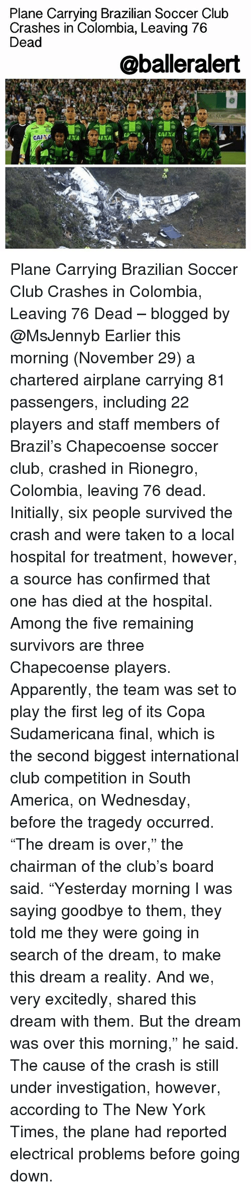 "The Chairman: Plane Carrying Brazilian Soccer Club  Crashes in Colombia, Leaving 76  Dead  @balleralert  CAIXA  CAIN Plane Carrying Brazilian Soccer Club Crashes in Colombia, Leaving 76 Dead – blogged by @MsJennyb Earlier this morning (November 29) a chartered airplane carrying 81 passengers, including 22 players and staff members of Brazil's Chapecoense soccer club, crashed in Rionegro, Colombia, leaving 76 dead. Initially, six people survived the crash and were taken to a local hospital for treatment, however, a source has confirmed that one has died at the hospital. Among the five remaining survivors are three Chapecoense players. Apparently, the team was set to play the first leg of its Copa Sudamericana final, which is the second biggest international club competition in South America, on Wednesday, before the tragedy occurred. ""The dream is over,"" the chairman of the club's board said. ""Yesterday morning I was saying goodbye to them, they told me they were going in search of the dream, to make this dream a reality. And we, very excitedly, shared this dream with them. But the dream was over this morning,"" he said. The cause of the crash is still under investigation, however, according to The New York Times, the plane had reported electrical problems before going down."