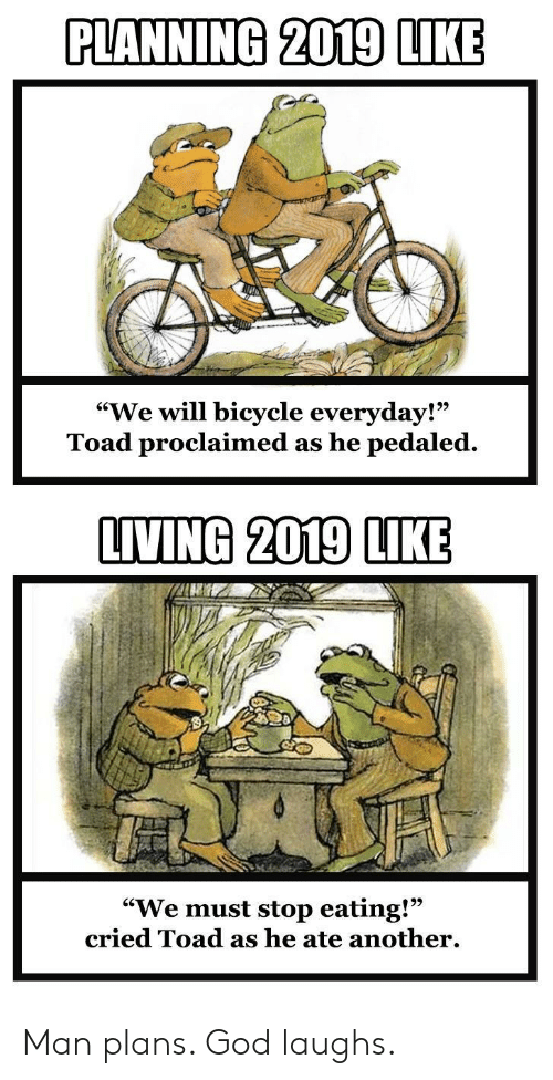 """stop eating: PLANNING 2019 LIKE  """"We will bicycle everyday!""""  Toad proclaimed as he pedaled.  9)  LIVING 2019 LIKE  """"We must stop eating!""""  cried Toad as he ate another. Man plans. God laughs."""
