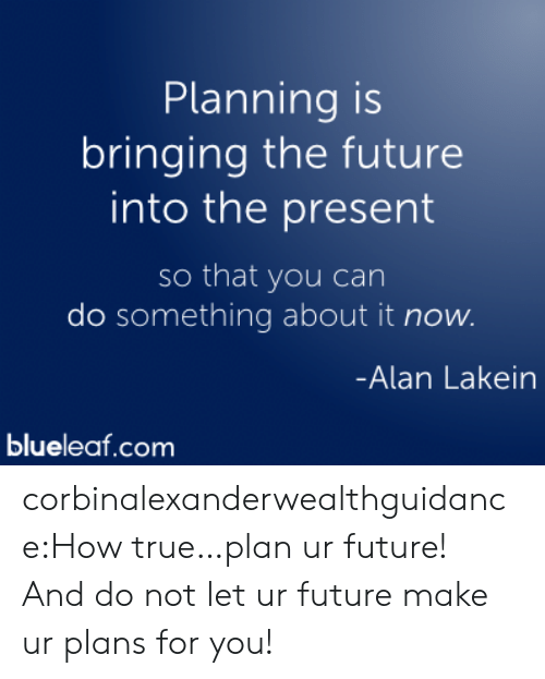 Future, True, and Tumblr: Planning is  bringing the future  into the present  so that you can  do something about it now.  Alan Lakein  blueleaf.com corbinalexanderwealthguidance:How true…plan ur future! And do not let ur future make ur plans for you!