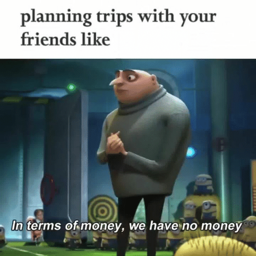 No Money: planning trips with your  friends like  In terms of money, we have no money
