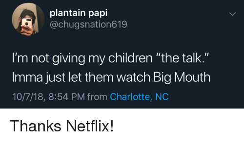 """plantain: plantain papi  @chugsnation619  I'm not giving my children """"the talk.""""  Imma just let them watch Big Mouth  10/7/18, 8:54 PM from Charlotte, NC Thanks Netflix!"""