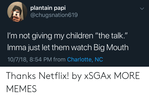 """plantain: plantain papi  @chugsnation619  I'm not giving my children """"the talk.""""  Imma just let them watch Big Mouth  10/7/18, 8:54 PM from Charlotte, NC Thanks Netflix! by xSGAx MORE MEMES"""