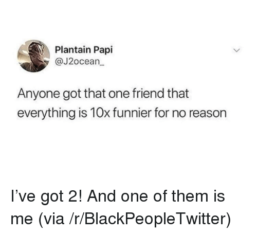 plantain: Plantain Papi  @J2ocean  Anyone got that one friend that  everything is 10x funnier for no reason <p>I've got 2! And one of them is me (via /r/BlackPeopleTwitter)</p>