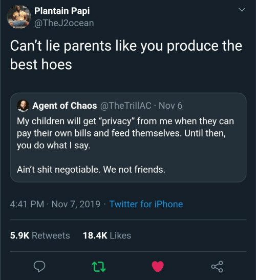 "agent: Plantain Papi  @TheJ2ocean  Can't lie parents like you produce the  best hoes  Agent of Chaos @TheTrillAC · Nov 6  My children will get ""privacy"" from me when they can  pay their own bills and feed themselves. Until then,  you do what I say.  Ain't shit negotiable. We not friends.  4:41 PM · Nov 7, 2019 · Twitter for iPhone  18.4K Likes  5.9K Retweets"