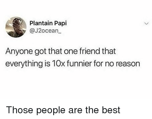 plantain: Plantain Papi  y@J2ocean  Anyone got that one friend that  everything is 10x funnier for no reason Those people are the best