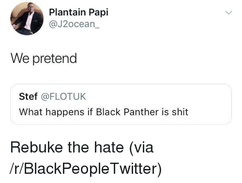plantain: Plantain Papl  @J2ocean_  We pretend  Stef @FLOTUK  What happens if Black Panther is shit <p>Rebuke the hate (via /r/BlackPeopleTwitter)</p>