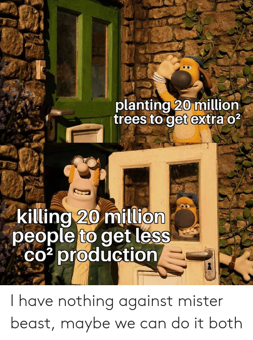 Production: planting 20 million  trees to get extra o2  killing 20 million  people to get less  co3 production I have nothing against mister beast, maybe we can do it both