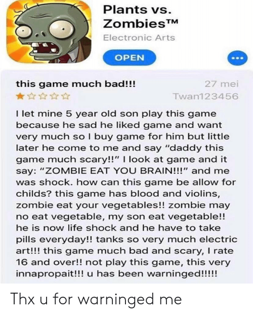 """Bad, Life, and Electronic Arts: Plants vs.  ZombiesTM  Electronic Arts  OPEN  this game much bad!!!  27 mei  Twan123456  I let mine 5 year old son play this game  because he sad he liked game and want  very much so I buy game for him but little  later he come to me and say """"daddy this  game much scary!!"""" I look at game and it  say: """"ZOMBIE EAT YOU BRAIN!!!"""" and me  was shock. how can this game be allow for  childs? this game has blood and violins,  zombie eat your vegetables!! zombie may  no eat vegetable, my son eat vegetable!!  he is now life shock and he have to take  pills everyday!! tanks so very much electric  art!!! this game much bad and scary, I rate  16 and over!! not play this game, this very  innapropait!!! u has been warninged!!!!! Thx u for warninged me"""