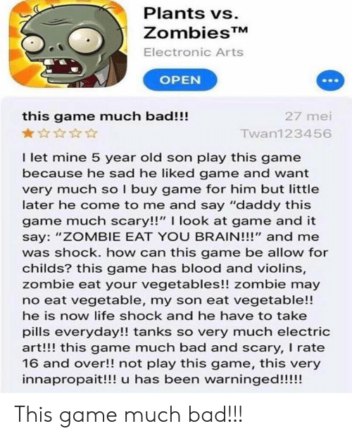 """Bad, Life, and Reddit: Plants vs.  ZombiesTM  Electronic Arts  OPEN  this game much bad!!!  27 mei  Twan123456  I let mine 5 year old son play this game  because he sad he liked game and want  very much so I buy game for him but little  later he come to me and say """"daddy this  game much scary!!"""" I look at game and it  say: """"ZOMBIE EAT YOU BRAIN!!!"""" and me  was shock. how can this game be allow for  childs? this game has blood and violins,  zombie eat your vegetables!! zombie may  no eat vegetable, my son eat vegetable!!  he is now life shock and he have to take  pills everyday!! tanks so very much electric  art!!! this game much bad and scary, I rate  16 and over!! not play this game, this very  innapropait!!! u has been warninged!!!!! This game much bad!!!"""