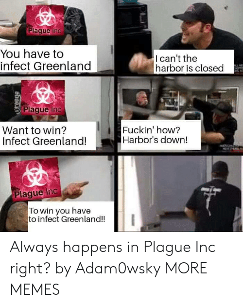 Dank, Memes, and Target: Plaque Inc  You have to  infect Greenland  Ican't the  harbor is closed  Plaque Inc  Want to win?  Infect Greenland!  Fuckin' how?  Harbor's down!  Plaque Inc a  To win you have  to infect Greenland!! Always happens in Plague Inc right? by Adam0wsky MORE MEMES