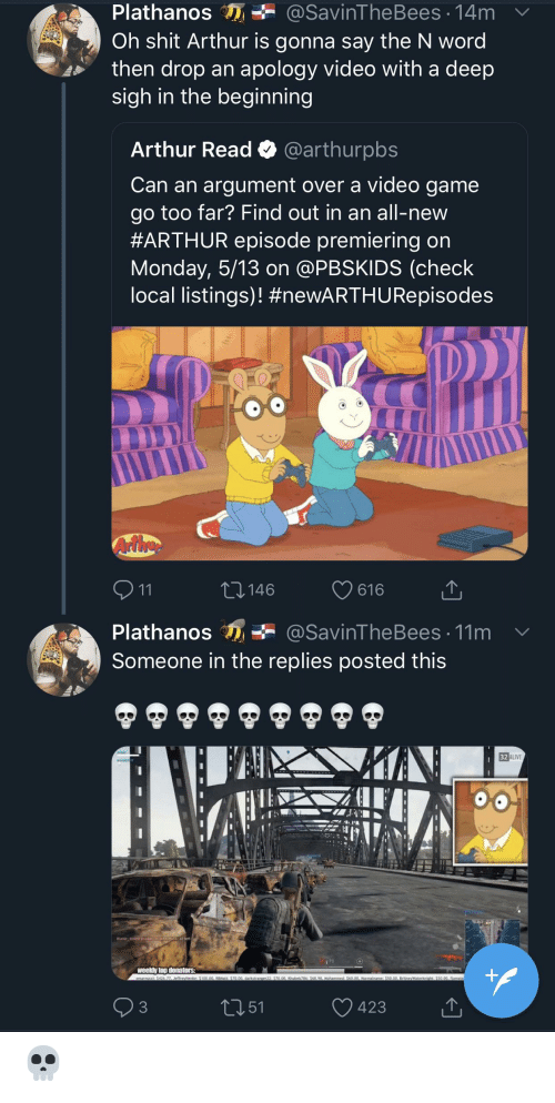 Arthur Read: Plathanos n ÷ @savinTheBees. 14m ﹀  Oh shit Arthur is gonna say the N word  ~ then drop an apology video with a deep  sigh in the beginning  Arthur Read Q @arthurpbs  Can an argument over a video game  go too far? Find out in an all-new  #ARTHUR episode premiering on  Monday, 5/13 on @PBSKIDS (check  local listings)! #newARTHU Repisodes  ,146  616  Plathanos@SavinTheBees 11m  Someone in the replies posted this  四ALIVE  32  70  423  51 💀