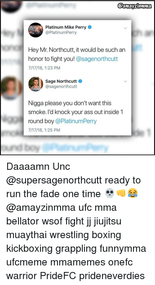 Sage: Platinum Mike Perry  @PlatinumPerry  ASTLE  IN  Hey Mr. Northcutt, it would be such an  honor to fight you! @sagenorthcutt  7/17/18, 1:23 PM  Sage Northcutt  @sagenorthcutt  Nigga please you don't want this  smoke. I'd knock your ass out inside 1  round boy @PlatinumPerry  7/17/18, 1:25 PM Daaaamn Unc @supersagenorthcutt ready to run the fade one time 💀👊😂 @amayzinmma ufc mma bellator wsof fight jj jiujitsu muaythai wrestling boxing kickboxing grappling funnymma ufcmeme mmamemes onefc warrior PrideFC prideneverdies