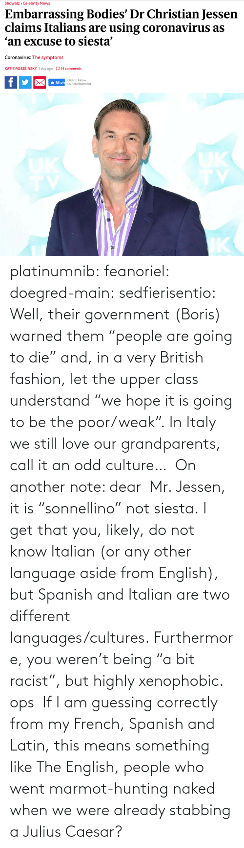 "French: platinumnib:  feanoriel: doegred-main:  sedfierisentio:  Well, their government (Boris) warned them ""people are going to die"" and, in a very British fashion, let the upper class understand ""we hope it is going to be the poor/weak"". In Italy we still love our grandparents, call it an odd culture…  On another note: dear  Mr. Jessen, it is ""sonnellino"" not siesta. I get that you, likely, do not know Italian (or any other language aside from English), but Spanish and Italian are two different languages/cultures. Furthermore, you weren't being ""a bit racist"", but highly xenophobic.   ops   If I am guessing correctly from my French, Spanish and Latin, this means something like The English, people who went marmot-hunting naked when we were already stabbing a Julius Caesar?"