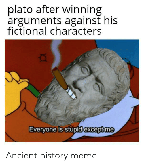 Plato: plato after winning  arguments against his  fictional characters  Everyone is stupid except me Ancient history meme