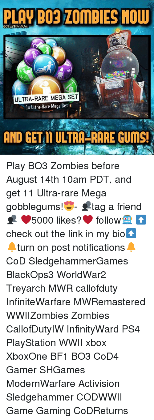 treyarch: PLAY BO3 ZOMBIES NOW  eJESTERGRAN  LEGUM  ULTRA-RARE MEGA SET  lx Ultra-Rare Mega Set  AND GET L ULTRA-RARE GUMS! Play BO3 Zombies before August 14th 10am PDT, and get 11 Ultra-rare Mega gobblegums!😍- 👥tag a friend👥 ❤️5000 likes?❤️ follow🤖 ⬆️check out the link in my bio⬆️ 🔔turn on post notifications🔔 CoD SledgehammerGames BlackOps3 WorldWar2 Treyarch MWR callofduty InfiniteWarfare MWRemastered WWIIZombies Zombies CallofDutyIW InfinityWard PS4 PlayStation WWII xbox XboxOne BF1 BO3 CoD4 Gamer SHGames ModernWarfare Activision Sledgehammer CODWWII Game Gaming CoDReturns