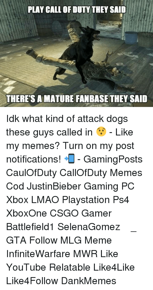 Mlg Memes: PLAY CALL OF DUTY THEY SAID  THERE'S A MATURE FANBASE THEY SAID Idk what kind of attack dogs these guys called in 😯 - Like my memes? Turn on my post notifications! 📲 - GamingPosts CaulOfDuty CallOfDuty Memes Cod JustinBieber Gaming PC Xbox LMAO Playstation Ps4 XboxOne CSGO Gamer Battlefield1 SelenaGomez بوس_ستيشن GTA Follow MLG Meme InfiniteWarfare MWR Like YouTube Relatable Like4Like Like4Follow DankMemes