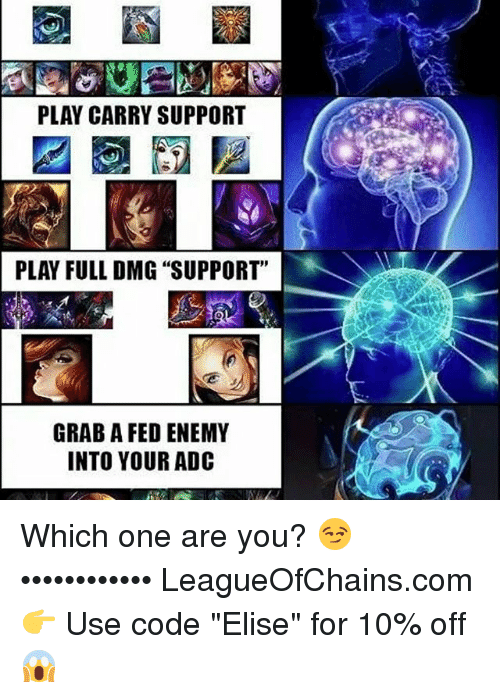 "adc: PLAY CARRY SUPPORT  PLAY FULL DMG ""SUPPORT""  GRAB A FED ENEMY  INTO YOUR ADC Which one are you? 😏 •••••••••••• LeagueOfChains.com 👉 Use code ""Elise"" for 10% off 😱"