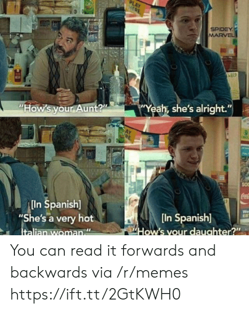 """Spidey: PLAY  HERE  SPIDEY  MARVEL  Yeah, she's alright.""""  """"How's your Aunt?""""  SO  CocaC  In Spanish]  """"She's a very hot  Italian woman  We  EB  [In Spanish]  How's your daughter?"""" You can read it forwards and backwards via /r/memes https://ift.tt/2GtKWH0"""