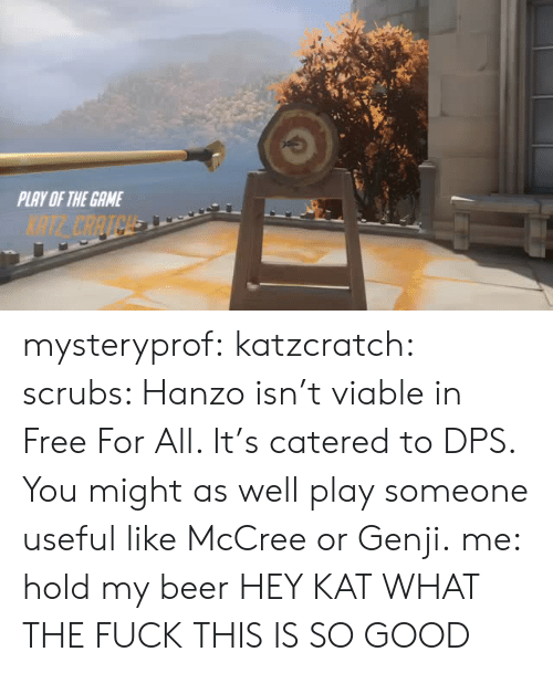 Scrubs: PLAY OF THE GAME  NTE CAATCH mysteryprof:  katzcratch: scrubs: Hanzo isn't viable in Free For All. It's catered to DPS. You might as well play someone useful like McCree or Genji.me: hold my beer HEY KAT WHAT THE FUCK THIS IS SO GOOD