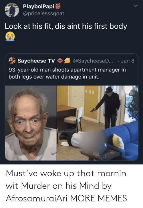 first: PlayboiPapi  @pricelesssgoat  Look at his fit, dis aint his first body  · Jan 8  Saycheese TV  @SaycheeseD..  93-year-old man shoots apartment manager in  both legs over water damage in unit. Must've woke up that mornin wit Murder on his Mind by AfrosamuraiAri MORE MEMES