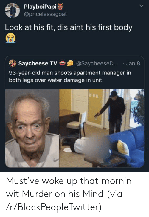legs: PlayboiPapi  @pricelesssgoat  Look at his fit, dis aint his first body  · Jan 8  Saycheese TV  @SaycheeseD..  93-year-old man shoots apartment manager in  both legs over water damage in unit. Must've woke up that mornin wit Murder on his Mind (via /r/BlackPeopleTwitter)