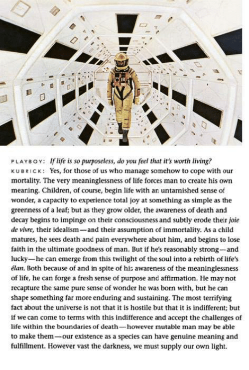 death-and-pain: PLAYBOY: If life is so purposeless, do you feel that it's worth living?  KUBRICK: Yes, for those of us who manage somehow to cope with our  mortality. The very meaninglessness of life forces man to create his own  meaning. Children, of course, begin life with an untarnished sense of  wonder, a capacity to experience total joy at something as simple as the  greenness of a leaf; but as they grow older, the awareness of death and  decay begins to impinge on their consciousness and subtly erode their joie  de vivre, their idealism  and their assumption of immortality. As a child  matures, he sees death and pain everywhere about him, and begins to lose  faith in the ultimate goodness of man. But if he's reasonably strong-and  lucky-he can emerge from this twilight of the soul into a rebirth of life's  élan. Both because of and in spite of his awareness of the meaninglessness  of life, he can forge a fresh sense of purpose and affirmation. He may not  recapture the same pure sense of wonder he was born with, but he can  shape something far more enduring and sustaining. The most terrifying  fact about the universe is not that it is hostile but that it is indifferent; but  if we can come to terms with this indifference and accept the challenges of  life within the boundaries of death  however mutable man may be able  to make them  our existence as a species can have genuine meaning and  fulfillment. However vast the darkness, we must supply our own light.
