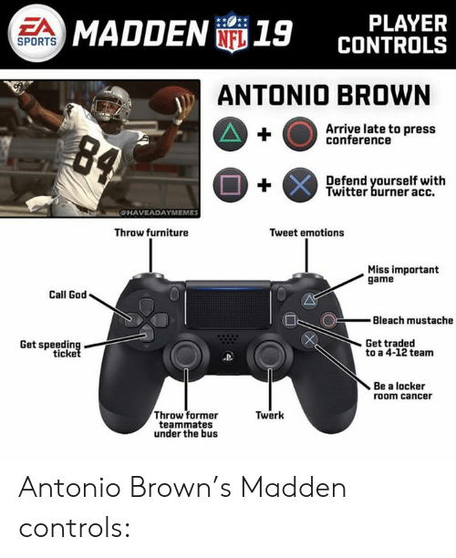 God, Nfl, and Sports: PLAYER  CONTROLS  EA  MADDEN 19  SPORTS  ANTONIO BROWN  Arriye late to press  conference  Defend yourself with  Twitter burner acc.  CHAVEADAYMEMES  Throw furniture  Tweet emotions  Miss important  game  Call God  Bleach mustache  Get traded  Get speeding  ticke  to a 4-12 team  Be a locker  room cancer  Throw former  teammates  under the bus  Twerk Antonio Brown's Madden controls: