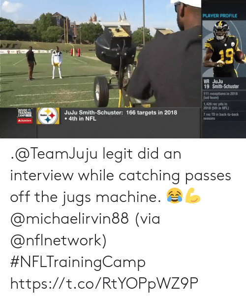 Back to Back: PLAYER PROFILE  13  WR JuJu  19 Smith-Schuster  111 receptions in 2018  (led team)  1,426 rec yds in  2018 (5th in NFL)  INSIDE  TRAINING  CAMPEIVE  JuJu Smith-Schuster: 166 targets in 2018  4th in NFL  7 rec TD in back-to-back  Steelers  seasons  AStateFarm .@TeamJuju legit did an interview while catching passes off the jugs machine. 😂💪 @michaelirvin88 (via @nflnetwork) #NFLTrainingCamp https://t.co/RtYOPpWZ9P