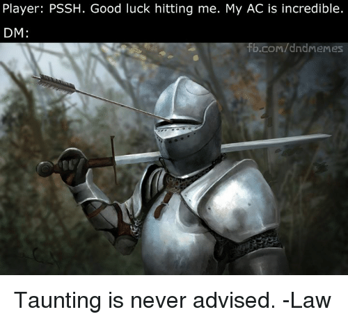 Good, DnD, and Luck: Player: PSSH. Good luck hitting me. My AC is incredible.  DM:  b.com/dndrm  emes Taunting is never advised.   -Law