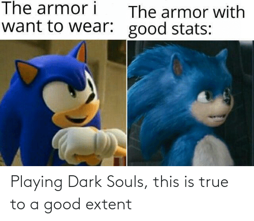 True: Playing Dark Souls, this is true to a good extent
