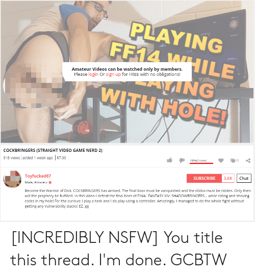 Final Boss, Gg, and Nerd: PLAYING  FF14 WHILE  Amateur Videos can be watched only by members.  Please login Or sign up for FREE with no obligations!  ANG  WITH HOLE!  COCKBRINGERS (STRAIGHT VIDEO GAME NERD 2)  100 % (2 Votes)  918 views added 1 week ago $7.00  Chat  3.6K  SUBSCRIBE  Toyfucked87  Male, Amateur  Become the Warrior of Dick. COCKBRINGERS has arrived. The final boss must be vanquished and the dildos must be ridden. Only then  will the prophecy be fulfilled. In this video I defeat the final boss of FINAL FANTASY XIV: SHADOWBRINGERS... while riding and shoving  cocks in my hole! For the curious: I play a tank and I do play using a controller. Amazingly, I managed to do the whole fight without  getting any Vulnerability stacks! EZ, gg [INCREDIBLY NSFW] You title this thread. I'm done. GCBTW