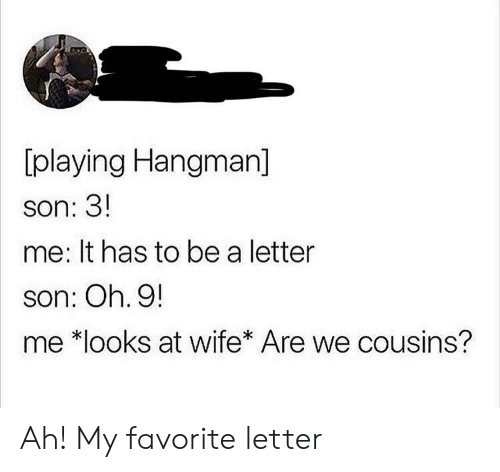 Wife, Cousins, and Son: [playing Hangman]  son: 3!  me: It has to be a letter  son: Oh. 9!  me *looks at wife* Are we cousins? Ah! My favorite letter