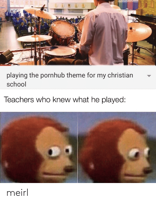 teachers: playing the pornhub theme for my christian  school  Teachers who knew what he played: meirl