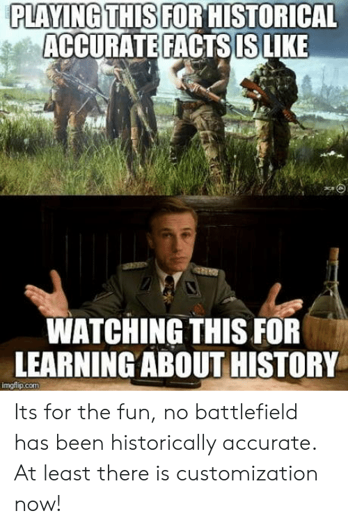 customization: PLAYING THIS FOR HISTORICAL  ACCURATE FACTS IS LIKE  WATCHING THIS FOR  LEARNINGABOUT HISTORY  imgflip.com Its for the fun, no battlefield has been historically accurate. At least there is customization now!