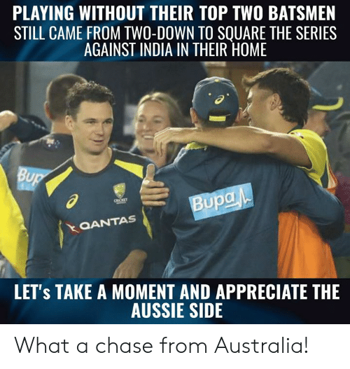Aussie: PLAYING WITHOUT THEIR TOP TWO BATSMEN  STILL CAME FROM TWO-DOWN TO SOUARE THE SERIES  AGAINST INDIA IN THEIR HOME  al  QANTAS  LET's TAKE A MOMENT AND APPRECIATE THE  AUSSIE SIDE What a chase from Australia!