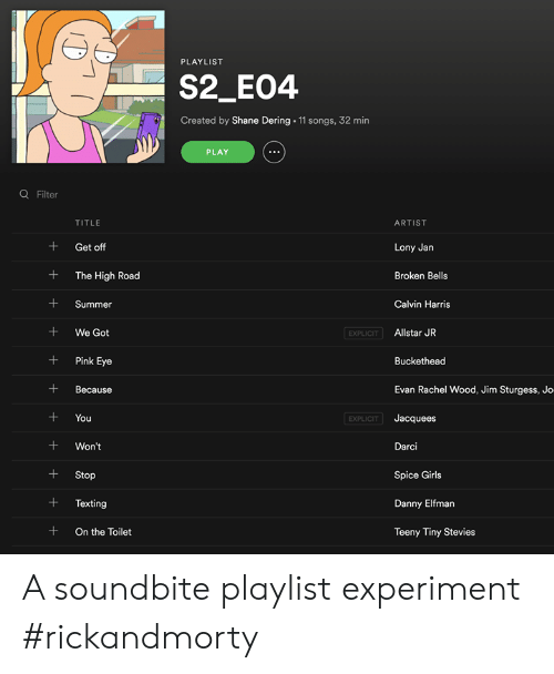 calvin: PLAYLIST  S2_E04  Created by Shane Dering 11 songs, 32 min  PLAY  Q Filter  TITLE  ARTIST  + Get off  + The High Road  +Summer  +We Got  +Pink Eye  +Because  +You  +Won't  +Stop  +Texting  + On the Toilet  Lony Jan  Broken Bells  Calvin Harris  EXPLICIT  Allstar JR  Buckethead  Evan Rachel Wood, Jim Sturgess, Jo  Jacquees  Darci  Spice Girls  Danny Elfman  Teeny Tiny Stevies  EXPLICIT A soundbite playlist experiment #rickandmorty