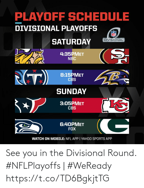 saturday: PLAYOFF SCHEDULE  DIVISIONAL PLAYOFFS  DIVISIONAL  SATURDAY  4:35PMET  NBC  (T)  8:15PMET  CBS  SUNDAY  3:05PMET  CBS  G  6:40PMET  FOX  WATCH ON MOBILE: NFL APP | YAHOO SPORTS APP See you in the Divisional Round.   #NFLPlayoffs | #WeReady https://t.co/TD6BgkjtTG