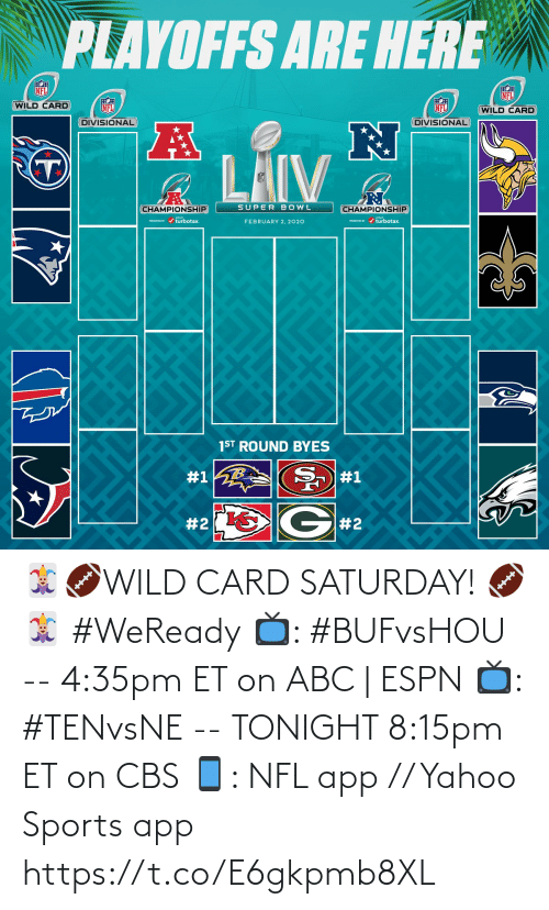 saturday: PLAYOFFS ARE HERE  NFL  NFL  WILD CARD  NFL  NFL  (WILD CARD  DIVISIONAL  DIVISIONAL  LAIV  SUPER BOWL  CHAMPIONSHIP  CHAMPIONSHIP  PRESEVa / turbotax.  PESEND / turbotax.  FEBRUARY 2, 2020  1ST ROUND BYES  #1  #1  G#2  🃏🏈WILD CARD SATURDAY! 🏈🃏  #WeReady  📺: #BUFvsHOU --  4:35pm ET on ABC | ESPN  📺: #TENvsNE -- TONIGHT 8:15pm ET on CBS 📱: NFL app // Yahoo Sports app https://t.co/E6gkpmb8XL