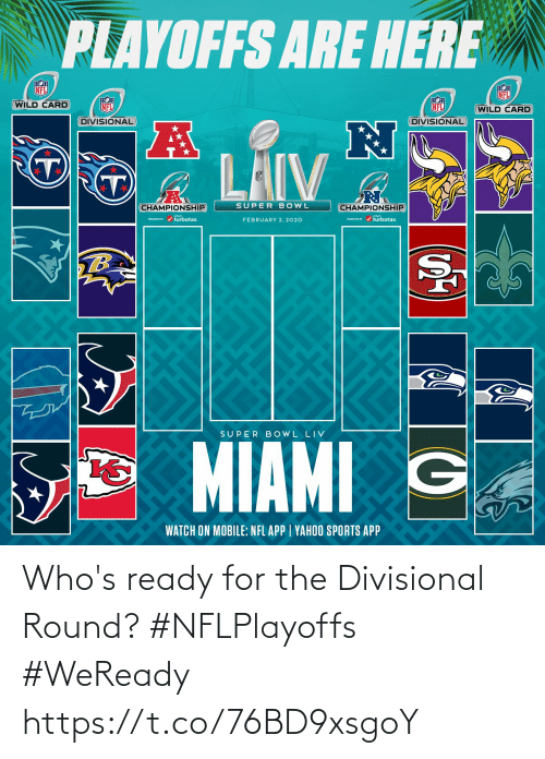 bowl: PLAYOFFS ARE HERE  NFL  NFL  WILD CARD  NFL  NFL  (WILD CARD  DIVISIONAL  DIVISIONAL  LAIV  SUPER BOWL  CHAMPIONSHIP  CHAMPIONSHIP  PESEI r / turbotax.  PRESEVID r / turbotax.  FEBRUARY 2, 2020  TB  SUPER B OWL LIV  MIAMI G  WATCH ON MOBILE: NFL APP | YAHOO SPORTS APP Who's ready for the Divisional Round? #NFLPlayoffs #WeReady https://t.co/76BD9xsgoY
