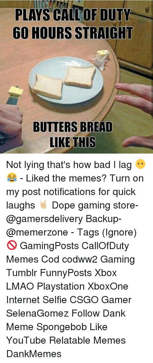 Bad, Dank, and Dope: PLAYS CALLOR DUTY  60 HOURS STRAIGHT  BUTTERS BREAD  LIKE THIS Not lying that's how bad I lag 😶😂 - Liked the memes? Turn on my post notifications for quick laughs 🤘🏼 Dope gaming store- @gamersdelivery Backup- @memerzone - Tags (Ignore) 🚫 GamingPosts CallOfDuty Memes Cod codww2 Gaming Tumblr FunnyPosts Xbox LMAO Playstation XboxOne Internet Selfie CSGO Gamer SelenaGomez Follow Dank Meme Spongebob Like YouTube Relatable Memes DankMemes