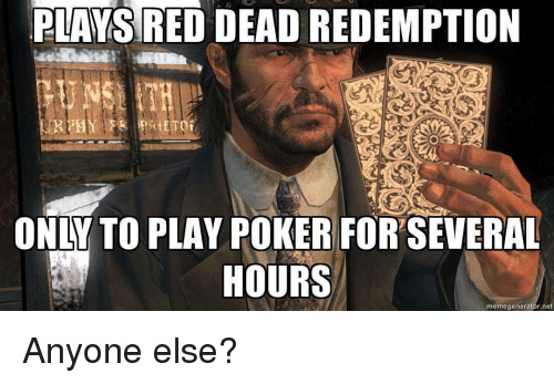memegenerators: PLAYS RED DEAD REDEMPTION  ETO  ONLY TO PLAY POKER FORSEVERAL  HOURS  memegenerator net Anyone else?