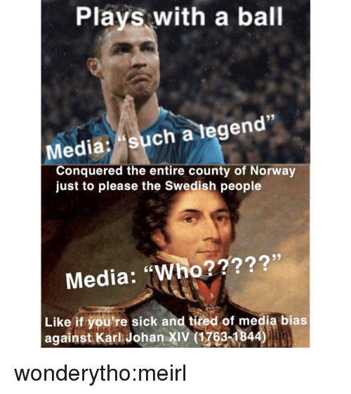 """Tumblr, Blog, and Http: Plays with a ball  Media: such a tegen  Conquered the entire county of Norway  just to please the Swedish people  Media: """"Who?????'  Like if you're sick and tired of media bias  against Karl Johan XIV (1763-1844) wonderytho:meirl"""