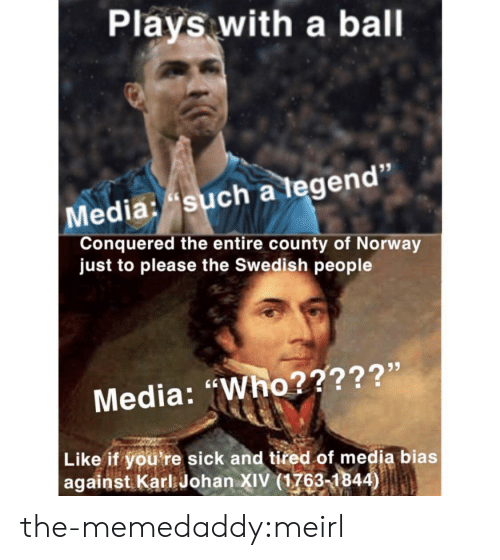 """Tumblr, Blog, and Http: Plays with a ball  Media: such a tegen  Conquered the entire county of Norway  just to please the Swedish people  Media: """"Who?????'  Like if you're sick and tired of media bias  against Karl Johan XIV (1763-1844) the-memedaddy:meirl"""