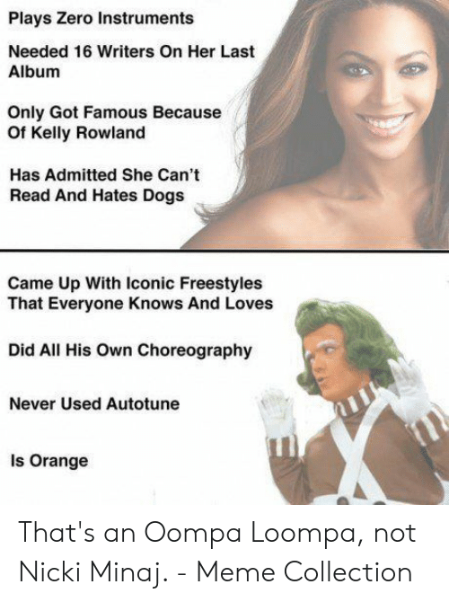 Nicki Minaj Meme: Plays Zero Instruments  Needed 16 Writers On Her Last  Album  Only Got Famous Because  Of Kelly Rowland  Has Admitted She Can't  Read And Hates Dogs  Came Up With Iconic Freestyles  That Everyone Knows And Loves  Did All His Own Choreography  Never Used Autotune  Is Orange That's an Oompa Loompa, not Nicki Minaj. - Meme Collection