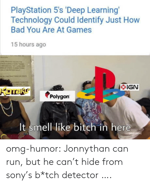 Bad, Bitch, and Omg: PlayStation 5's 'Deep Learning  Technology Could Identify Just How  Bad You Are At Games  15 hours ago  IGN  polygon  It smell like bitch in here omg-humor:  Jonnythan can run, but he can't hide from sony's b*tch detector ….