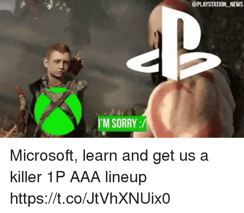 aaa: @PLAYSTATION NEWS  I'M SORRY:/ Microsoft, learn and get us a killer 1P AAA lineup https://t.co/JtVhXNUix0